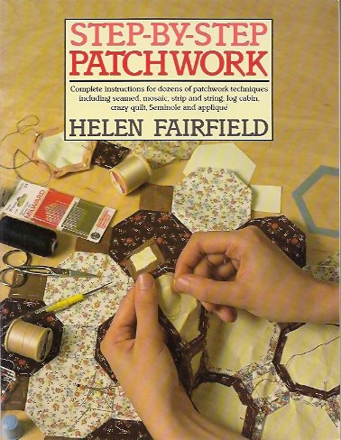 Step-By-Step Patchwork:  Complete Instructions for Dozens of Patchwork Techniques Including Seamed, Mosaic, Strip and String, Log Cabin, Crazy Quilt,, Fairfield, Helen