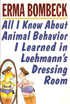 All I Know About Animal Behavior I Learned in Loehmann's Dressing Room, Bombeck, Erma; Harper Collins