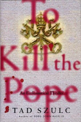 To Kill the Pope:  An Ecclesiastical Thriller, Szulc, Tad