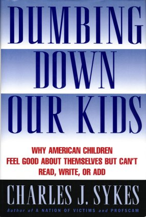 Dumbing Down Our Kids: Why America's Children Feel Good about Themselves but Can't Read, Write, or Add, Sykes, Charles J.