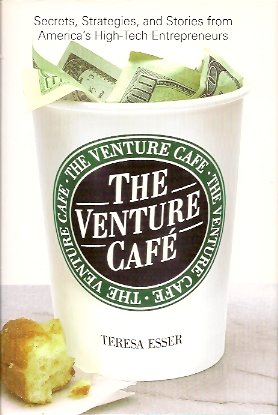 The Venture Cafe:   Secrets, Strategies, and Stories from America's High-Tech Entrepreneurs, Esser, Teresa