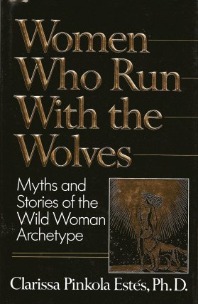 Women Who Run with the Wolves:   Myths and Stories of the Wild Woman Archetype, Estes, Clarissa Pinkola