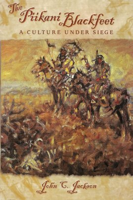 The Piikani Blackfeet:  A Culture Under Siege, Jackson, John C.