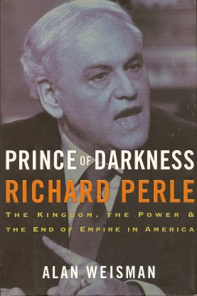 Prince of Darkness:  Richard Perle: The Kingdom, the Power & the End of Empire in America, Weisman, Alan