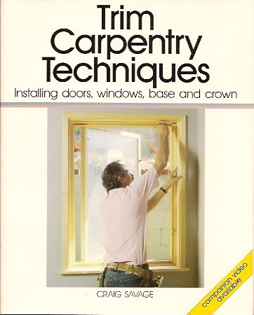 Trim Carpentry Techniques:  Installing Doors, Windows, Base and Crown, Savage, Craig