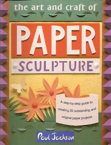 The Art and Craft of Paper Sculpture:  A Step-By-Step Guide to Creating 20 Outstanding and Original Paper Projects, Jackson, Paul
