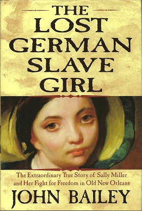 The Lost German Slave Girl:  The Extraordinary True Story Of Sally Miller And Her Fight For Freedom in Old New Orleans, Bailey, John