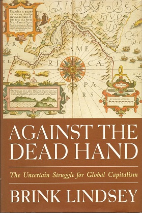 Against the Dead Hand:  The Uncertain Struggle for Global Capitalism, Lindsey, Brink