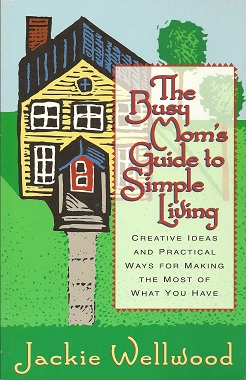 The Busy Mom's Guide to Simple Living:   Creative Ideas And Practical Ways for Making the Most Out of What You Have, Wellwood, Jackie