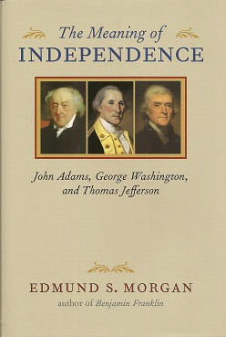 The Meaning of Independence:  John Adams, George Washington, Thomas Jefferson, Morgan, Edmund S.