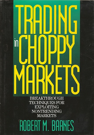 Trading in Choppy Markets:  Breakthrough Techniques for Exploiting Non-Trending Markets, Barnes, Robert M.