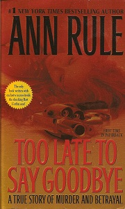 Too Late to Say Goodbye:  A True Story of Murder and Betrayal, Rule, Ann