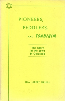 Pioneers, Peddlers and Tsadikim:  The Story of the Jews in Colorado, Uchill, Ida Libert