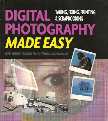Digital Photography Made Easy: Taking, Fixing Printing, and Scrapbooking, Hissey, Ivan; Pring, Roger; Glenwright, Jerry