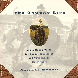 The Cowboy Life:  A Saddlebag Guide for Dudes, Tenderfeet, and Cowpunchers Everywhere, Morris, Michele