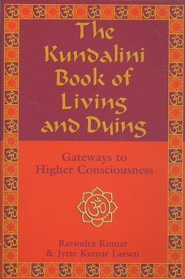The Kundalini Book of Living and Dying:  Gateways to Higher Consciousness, Kumar, Ravindra; Larsen, Jytte Kumar