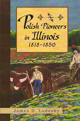 Polish Pioneers in Illinois 1818-1850, Lodesky, James D.
