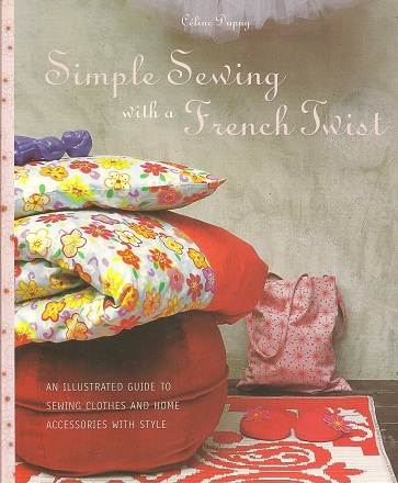 Simple Sewing with a French Twist:  An Illustrated Guide to Sewing Clothes and Home Accessories with Style, Dupuy, Celine