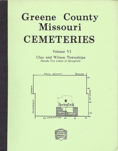 Greene County Missouri Cemeteries: Clay and Wilson Townships Outside City Limits of Springfield, Ozarks Genealogical Society Inc.