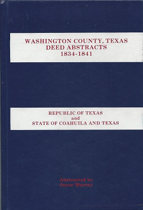 Washington County, Texas Deed Abstracts 1834 - 1841: Republic of Texas and State of Coahuila and Texas (Mexico), Murray, Joyce Martin