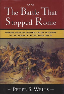 The Battle That Stopped Rome:  Emperor Augustus, Arminius, and the Slaughter of the Legions in the Teutoburg Forest, Wells, Peter S.