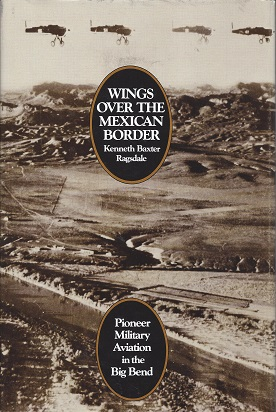 Wings over the Mexican Border: Pioneer Military Aviation in the Big Bend, Ragsdale, Kenneth Baxter