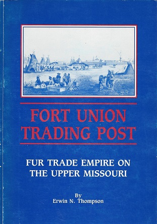 Fort Union Trading Post: Fur Trade Empire on the Upper Missouri, Thompson, Erwin N.