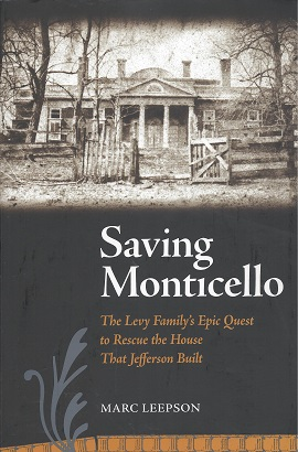 Saving Monticello:  The Levy Family's Epic Quest to Rescue the House that Jefferson Built, Leepson, Marc