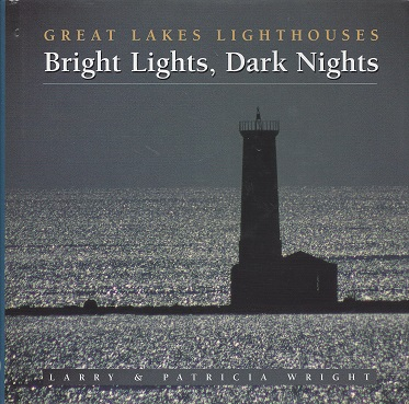 Bright Lights, Dark Nights:  Great Lakes Lighthouses, Wright, Larry; Wright, Patricia