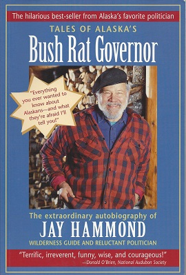 Tales of Alaska's Bush Rat Governor:  The Extraordinary Autobiography of Jay Hammond, Wilderness Guide and Reluctant Politician, Hammond, Jay