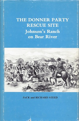The Donner Party Rescue Site:  Johnson's Ranch on Bear River, Steed; Jack; historical research by Richard and Jack Steed
