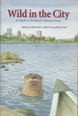Wild in the city:  A Guide to Portland's Natural  Areas, Houck, Michael C.; Cody, M. J.