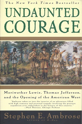 Undaunted Courage:  Meriwether Lewis, Thomas Jefferson, and the opening of the American West, Ambrose, Stephen E.