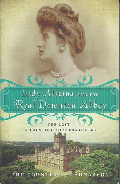 Lady Almina and the Real Downton Abbey:  The Lost Legacy of Highclere Castle, Carnarvon, The Countess of
