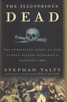 The Illustrious Dead:  The Terrifying Story of How Typhus Killed Napoleon's Greatest Army, Talty, Stephan