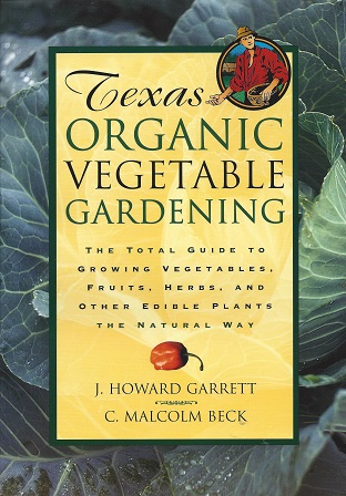 Texas Organic Vegetable Gardening:  The Total Guide to Growing Vegetables, Fruits, Herbs, and Other Edible Plants the Natural Way, Garrett, J. Howard;  Beck, C. Malcolm