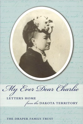 My Ever Dear Charlie:  Letters Home from the Dakota Territory, The Draper Family Trust,