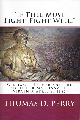 """If Thee Must Fight, Fight Well"": William J. Palmer and the Fight for Martinsville Virginia April 8, 1865, Perry, Thomas D"