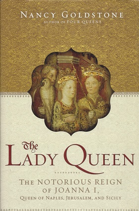 The Lady Queen:  The Notorious Reign of Joanna I, Queen of Naples, Jerusalem, and Sicily, Goldstone, Nancy