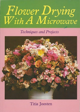Flower Drying with a Microwave:  Techniques and Projects, Joosten, Titia; [translation, Marianne Weigman]
