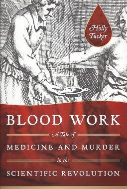 Blood Work:  A Tale of Medicine and Murder in the Scientific Revolution, Tucker, Holly