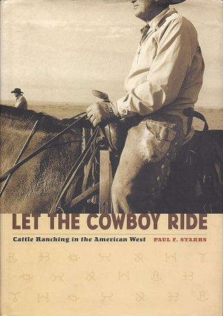 Let The Cowboy Ride: Cattle Ranching in the American West, Starrs, Paul F
