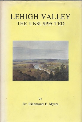 Image for Lehigh Valley the Unsuspected: The Newspaper Writings of Dr. Richmond E. Myers as published in the Bethlehem Globe-Times and the Allentown Sunday Call-Chronicle from 1955-1972