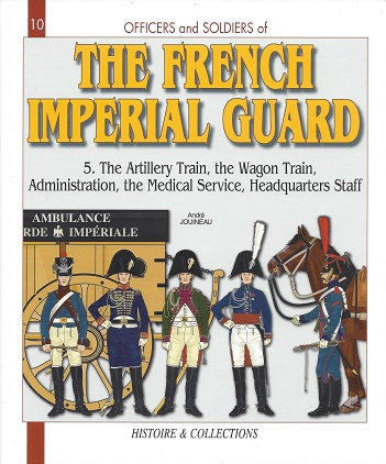 Image for Officers and Soldiers of the French Imperial Guard 1804 - 1815: Volume 5 The Artillary Train - The Wagon Train -  The Administration - The Medical Service - The Headquarters Staff