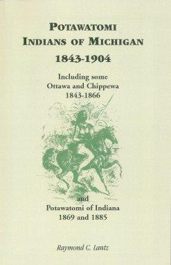 Potawatomi Indians of Michigan 1843-1904:  Including Some Ottawa and Chippewa 1843-1866 and Potawatomi of Indiana 1869-1885, Lantz, Raymond C.