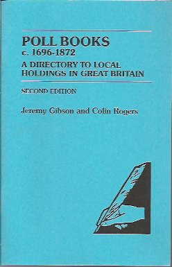 Poll Books c. 1696-1872: A Directory to Local Holdings in Great Britain, Gibson, Jeremy; Rogers, Colin