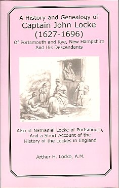 A History and Genealogy of Captain John Locke 1627-1696:  Of Portsmouth and Rye, New Hampshire and His Descendants, Locke, Arthur H.