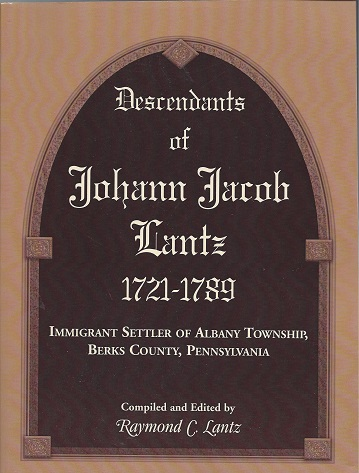 Descendants of Johann Jacob Lantz 1721 - 1789: Immigrant Settler of Albany Township, Berks County, Pennsylvania, Lantz, Raymond C.