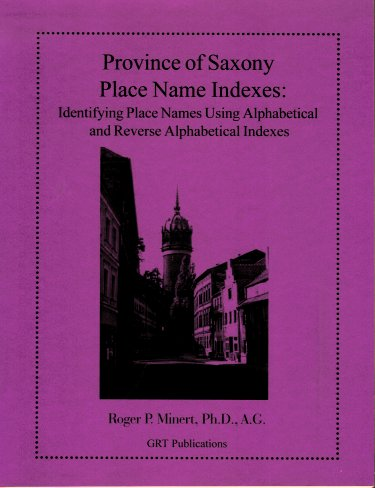 Province of Saxony Place Name Indexes:  Identifying Place Names Using Alphabetical and Reverse Alphabetical Indexes, Minert, Roger P.