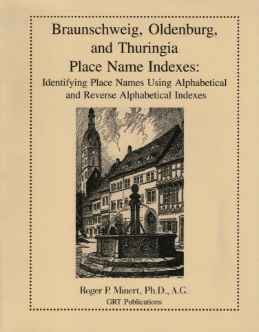 Braunschweig, Oldenburg, and Thuringia Place Name Indexes:  Identifying Place Names Using Alphabetical and Reverse Alphabetical Indexes, Minert, Roger P.